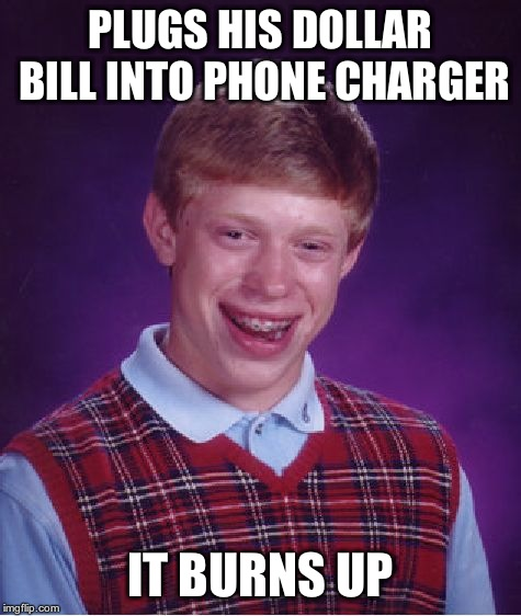 Bad Luck Brian Meme | PLUGS HIS DOLLAR BILL INTO PHONE CHARGER IT BURNS UP | image tagged in memes,bad luck brian | made w/ Imgflip meme maker