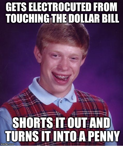 Bad Luck Brian Meme | GETS ELECTROCUTED FROM TOUCHING THE DOLLAR BILL SHORTS IT OUT AND TURNS IT INTO A PENNY | image tagged in memes,bad luck brian | made w/ Imgflip meme maker
