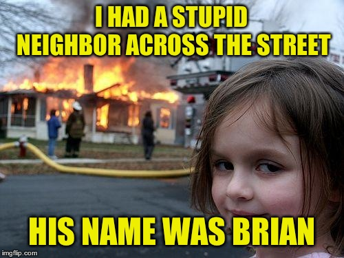 Disaster Girl Meme | I HAD A STUPID NEIGHBOR ACROSS THE STREET HIS NAME WAS BRIAN | image tagged in memes,disaster girl | made w/ Imgflip meme maker