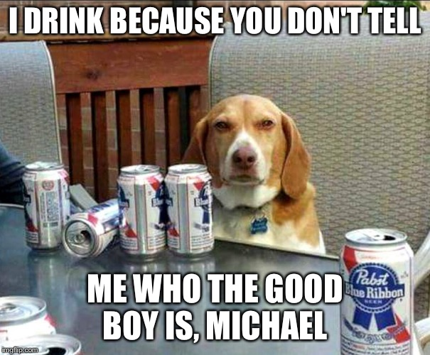 Who is it?! | I DRINK BECAUSE YOU DON'T TELL ME WHO THE GOOD BOY IS, MICHAEL | image tagged in beer dog | made w/ Imgflip meme maker