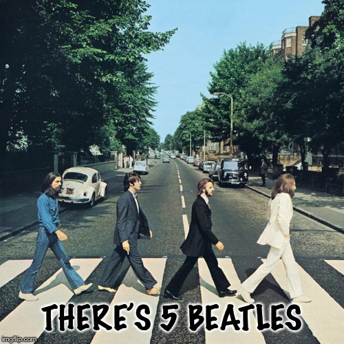 The beatles | THERE'S 5 BEATLES | image tagged in the beatles | made w/ Imgflip meme maker