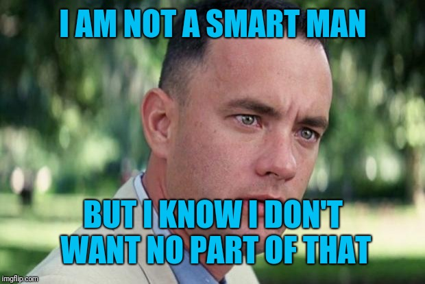 Forrest gump | I AM NOT A SMART MAN BUT I KNOW I DON'T WANT NO PART OF THAT | image tagged in forrest gump | made w/ Imgflip meme maker