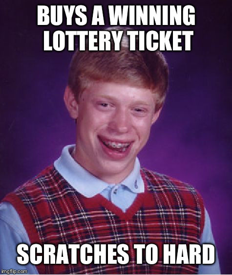 Bad Luck Brian Meme |  BUYS A WINNING LOTTERY TICKET; SCRATCHES TO HARD | image tagged in memes,bad luck brian,lottery | made w/ Imgflip meme maker