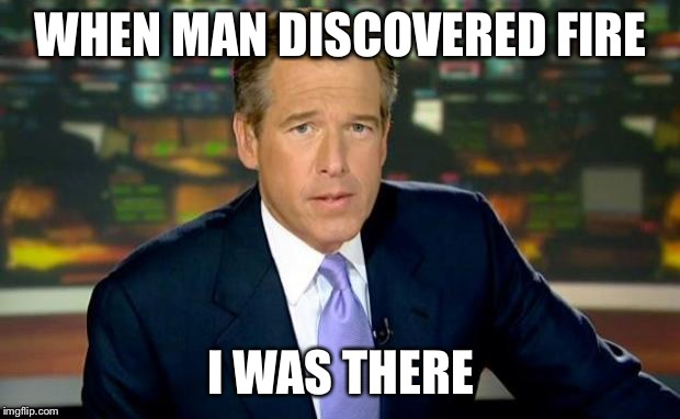 Brian Williams Was There Meme | WHEN MAN DISCOVERED FIRE I WAS THERE | image tagged in memes,brian williams was there | made w/ Imgflip meme maker