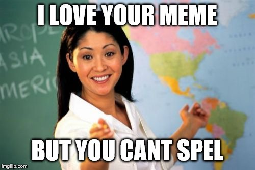 Unhelpful High School Teacher Meme | I LOVE YOUR MEME BUT YOU CANT SPEL | image tagged in memes,unhelpful high school teacher | made w/ Imgflip meme maker