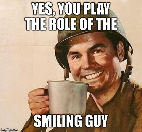 Veteran Nation | YES, YOU PLAY THE ROLE OF THE SMILING GUY | image tagged in veteran nation | made w/ Imgflip meme maker