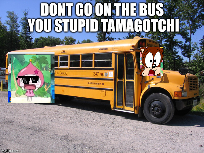 Dont go on that bus you stupid tamagotchi!!! | DONT GO ON THE BUS YOU STUPID TAMAGOTCHI | image tagged in school bus,tamagotchi | made w/ Imgflip meme maker