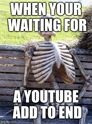 Waiting Skeleton Meme | WHEN YOUR WAITING FOR A YOUTUBE ADD TO END | image tagged in memes,waiting skeleton | made w/ Imgflip meme maker