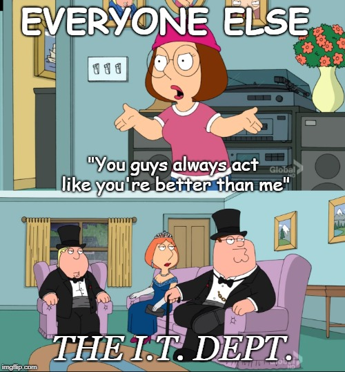 "Meg Family Guy Better than me | EVERYONE ELSE THE I.T. DEPT. ""You guys always act like you're better than me"" 