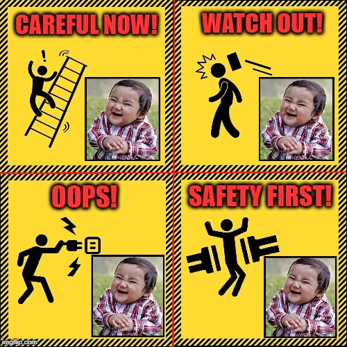 Our New Safety Manager Loves his Job | CAREFUL NOW! WATCH OUT! OOPS! SAFETY FIRST! | image tagged in vince vance,evil toddler,evil baby,workplace safety,safety poster,evil plan toddler | made w/ Imgflip meme maker