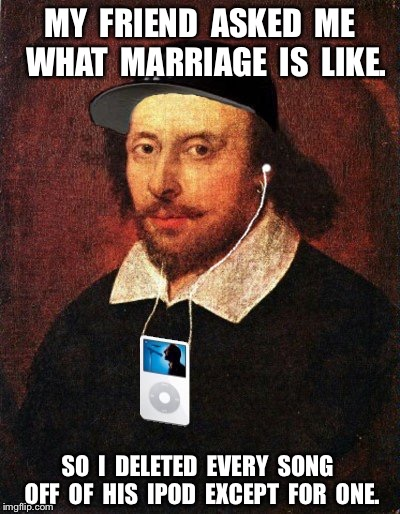 MY  FRIEND  ASKED  ME  WHAT  MARRIAGE  IS  LIKE. SO  I  DELETED  EVERY  SONG  OFF  OF  HIS  IPOD  EXCEPT  FOR  ONE. | image tagged in hip hop shakespeare | made w/ Imgflip meme maker