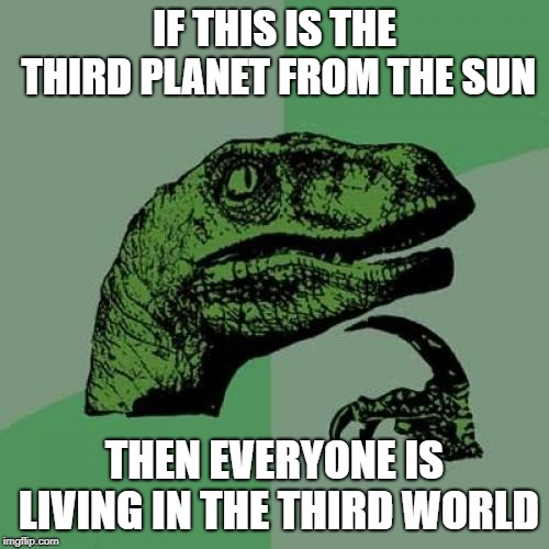 Philosoraptor Meme | IF THIS IS THE THIRD PLANET FROM THE SUN THEN EVERYONE IS LIVING IN THE THIRD WORLD | image tagged in memes,philosoraptor | made w/ Imgflip meme maker