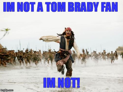 Jack Sparrow Being Chased | IM NOT A TOM BRADY FAN IM NOT! | image tagged in memes,jack sparrow being chased | made w/ Imgflip meme maker