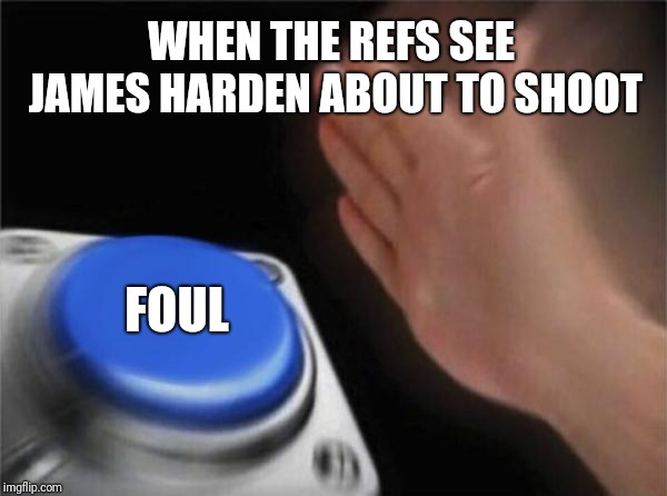 Blank Nut Button Meme | WHEN THE REFS SEE JAMES HARDEN ABOUT TO SHOOT FOUL | image tagged in memes,blank nut button | made w/ Imgflip meme maker