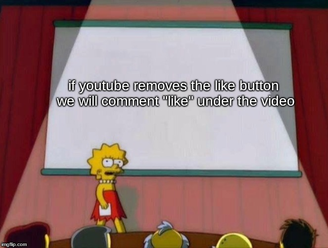 "if youtube removes the like button we will comment ""like"" under the video 
