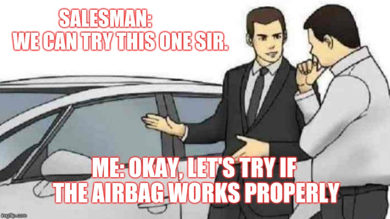 Car Salesman Slaps Roof Of Car Meme | SALESMAN:        WE CAN TRY THIS ONE SIR. ME: OKAY, LET'S TRY IF THE AIRBAG WORKS PROPERLY | image tagged in memes,car salesman slaps roof of car | made w/ Imgflip meme maker
