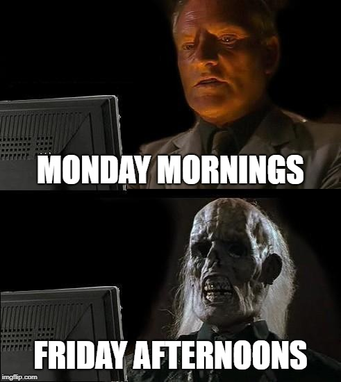 Ill Just Wait Here Meme | MONDAY MORNINGS FRIDAY AFTERNOONS | image tagged in memes,ill just wait here | made w/ Imgflip meme maker