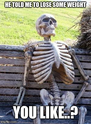 Waiting Skeleton Meme | HE TOLD ME TO LOSE SOME WEIGHT YOU LIKE..? | image tagged in memes,waiting skeleton | made w/ Imgflip meme maker