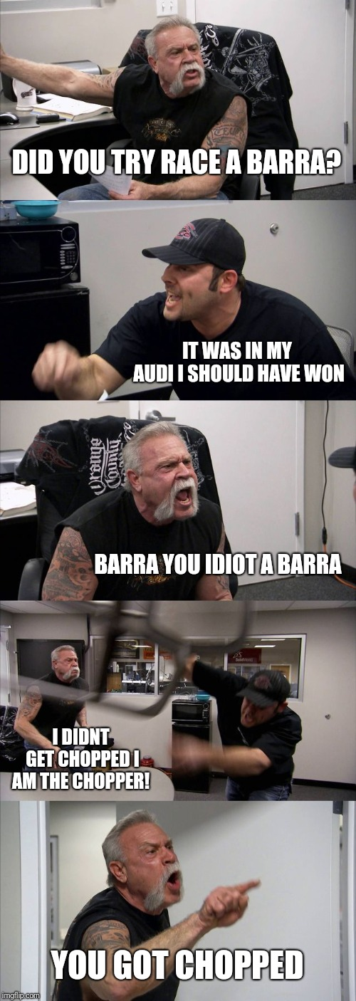 American Chopper Argument Meme | DID YOU TRY RACE A BARRA? IT WAS IN MY AUDI I SHOULD HAVE WON BARRA YOU IDIOT A BARRA I DIDNT GET CHOPPED I AM THE CHOPPER! YOU GOT CHOPPED | image tagged in memes,american chopper argument | made w/ Imgflip meme maker