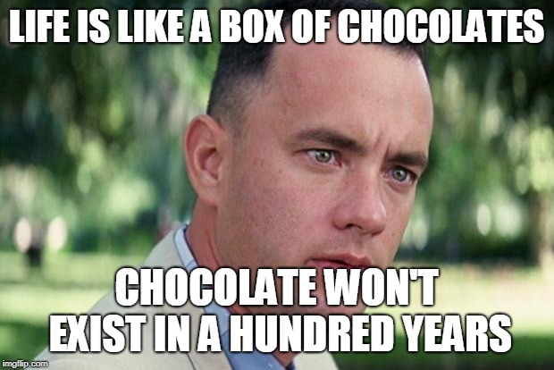 Forrest Gump Week! | LIFE IS LIKE A BOX OF CHOCOLATES CHOCOLATE WON'T EXIST IN A HUNDRED YEARS | image tagged in forrest gump | made w/ Imgflip meme maker