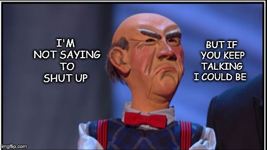 Walter | I'M NOT SAYING TO SHUT UP BUT IF YOU KEEP TALKING  I COULD BE | image tagged in puppet | made w/ Imgflip meme maker