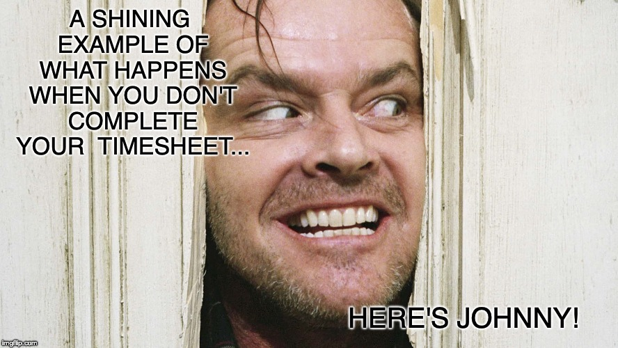 The Shining Timesheet Reminder | A SHINING EXAMPLE OF WHAT HAPPENS WHEN YOU DON'T COMPLETE YOUR  TIMESHEET... HERE'S JOHNNY! | image tagged in the shining timesheet reminder,timesheet reminder,timesheet meme,the shining,here's johnny | made w/ Imgflip meme maker