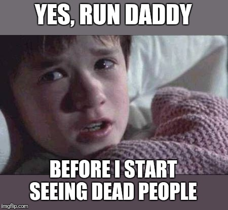 I See Dead People Meme | YES, RUN DADDY BEFORE I START SEEING DEAD PEOPLE | image tagged in memes,i see dead people | made w/ Imgflip meme maker