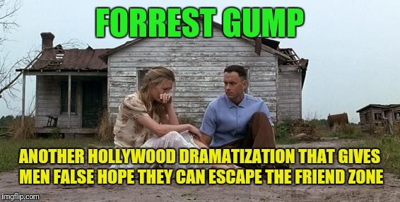 We all know it only happens in adult movies and Hollywood love stories. | FORREST GUMP ANOTHER HOLLYWOOD DRAMATIZATION THAT GIVES MEN FALSE HOPE THEY CAN ESCAPE THE FRIEND ZONE | image tagged in forrest gump and jenny,friend zone,forrest gump week,hollywood | made w/ Imgflip meme maker