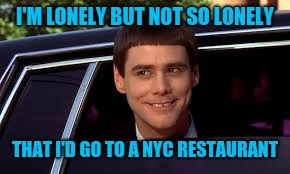 peeking out of car | I'M LONELY BUT NOT SO LONELY THAT I'D GO TO A NYC RESTAURANT | image tagged in peeking out of car | made w/ Imgflip meme maker