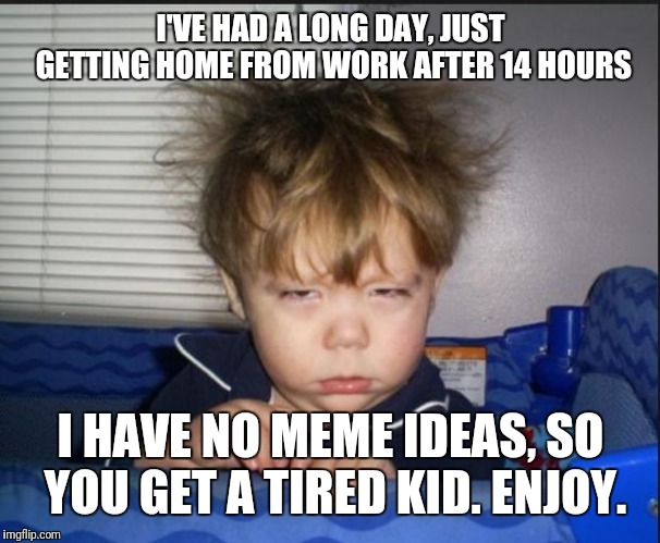 Yep, I got nothing right now...this is all I can offer.. | I'VE HAD A LONG DAY, JUST GETTING HOME FROM WORK AFTER 14 HOURS I HAVE NO MEME IDEAS, SO YOU GET A TIRED KID. ENJOY. | image tagged in tired child,work sucks sometimes,memers block,i am a potato,maybe now people should worry about seals more than penguins | made w/ Imgflip meme maker