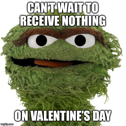 Valentine's Day plans | CAN'T WAIT TO RECEIVE NOTHING ON VALENTINE'S DAY | image tagged in oscar the grouch,valentine's day | made w/ Imgflip meme maker