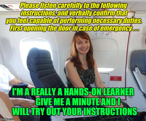 Time To Make An Emergency Exit | Please listen carefully to the following instructions, and verbally confirm that you feel capable of performing necessary duties.  First ope | image tagged in emergency exit,airplane safety,yayaya | made w/ Imgflip meme maker