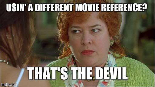 Waterboy Kathy Bates Devil | USIN' A DIFFERENT MOVIE REFERENCE? THAT'S THE DEVIL | image tagged in waterboy kathy bates devil | made w/ Imgflip meme maker