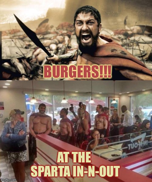 I'm sure they'll burn those calories off fast. | BURGERS!!! AT THE SPARTA IN-N-OUT | image tagged in memes,sparta leonidas,burgers,funny | made w/ Imgflip meme maker
