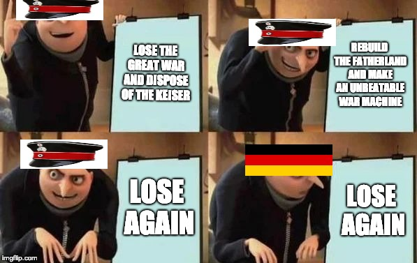 Gru's Plan | LOSE THE GREAT WAR AND DISPOSE OF THE KEISER REBUILD THE FATHERLAND AND MAKE AN UNBEATABLE WAR MACHINE LOSE AGAIN LOSE AGAIN | image tagged in gru's plan | made w/ Imgflip meme maker