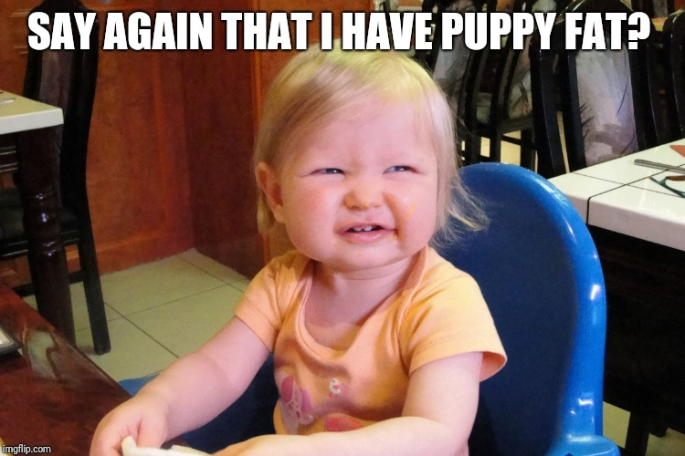 Annoyed baby | SAY AGAIN THAT I HAVE PUPPY FAT? | image tagged in annoyed baby | made w/ Imgflip meme maker