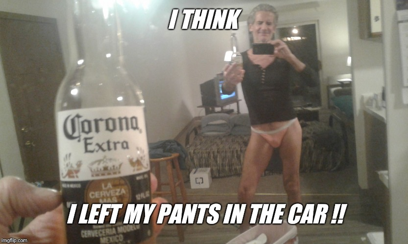 After seven coronas it's easy to forget good judgment when taking selfies  !! | I THINK I LEFT MY PANTS IN THE CAR !! | image tagged in embarrassing,selfie,smile,cute,panties | made w/ Imgflip meme maker