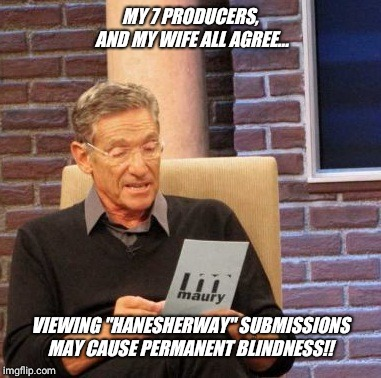 "In order to accommodate the needs  of overly sensitive, easily offended, insecure snowflakes in society warnings are necessary.. |  MY 7 PRODUCERS, AND MY WIFE ALL AGREE... VIEWING ""HANESHERWAY"" SUBMISSIONS MAY CAUSE PERMANENT BLINDNESS!! 