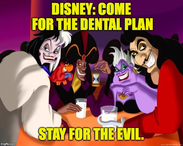 Your smile says a lot about you  ( : | DISNEY: COME FOR THE DENTAL PLAN STAY FOR THE EVIL. | image tagged in disney villains,memes,evil,dental | made w/ Imgflip meme maker