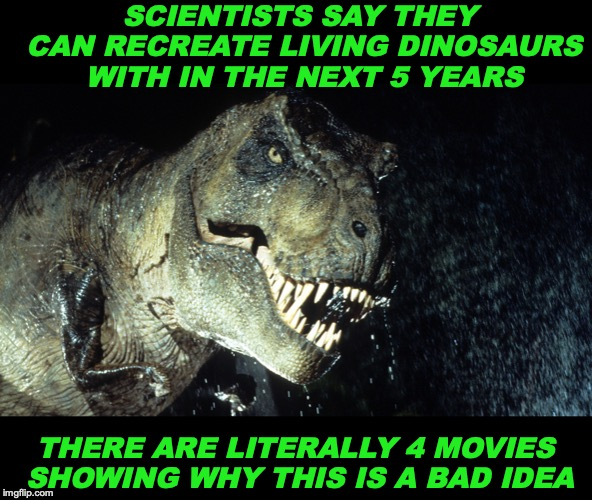They Will Live Again | SCIENTISTS SAY THEY CAN RECREATE LIVING DINOSAURS WITH IN THE NEXT 5 YEARS THERE ARE LITERALLY 4 MOVIES SHOWING WHY THIS IS A BAD IDEA | image tagged in dinosauro 33 giri,science | made w/ Imgflip meme maker