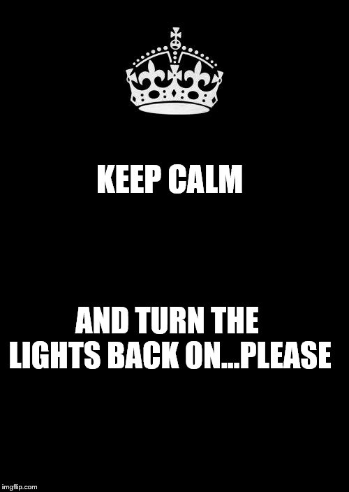 Keep Calm And Carry On Black | KEEP CALM AND TURN THE LIGHTS BACK ON...PLEASE | image tagged in memes,keep calm and carry on black | made w/ Imgflip meme maker
