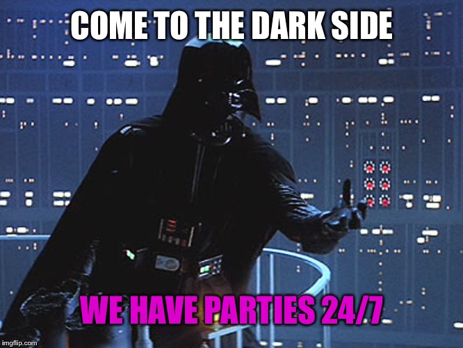 Darth Vader - Come to the Dark Side | COME TO THE DARK SIDE WE HAVE PARTIES 24/7 | image tagged in darth vader - come to the dark side | made w/ Imgflip meme maker
