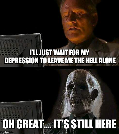 Ill Just Wait Here Meme | I'LL JUST WAIT FOR MY DEPRESSION TO LEAVE ME THE HELL ALONE OH GREAT.... IT'S STILL HERE | image tagged in memes,ill just wait here | made w/ Imgflip meme maker