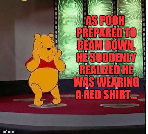 AS POOH PREPARED TO BEAM DOWN, HE SUDDENLY REALIZED HE WAS WEARING A RED SHIRT... | image tagged in jbmemegeek,winnie the pooh,star trek,star trek red shirts | made w/ Imgflip meme maker