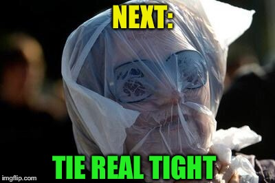 Take the plastic bag challenge to cure stupidity | NEXT: TIE REAL TIGHT | image tagged in take the plastic bag challenge to cure stupidity | made w/ Imgflip meme maker
