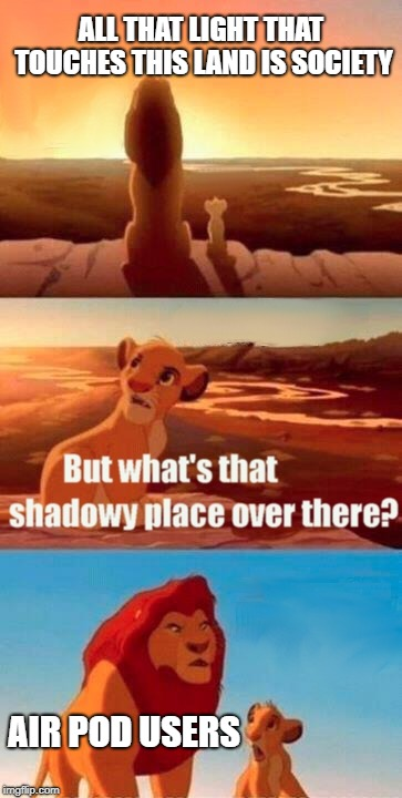Simba Shadowy Place Meme | ALL THAT LIGHT THAT TOUCHES THIS LAND IS SOCIETY AIR POD USERS | image tagged in memes,simba shadowy place | made w/ Imgflip meme maker