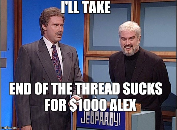 End of the Thread Week | March 7-13 | A BeyondTheComments Event | I'LL TAKE FOR $1000 ALEX END OF THE THREAD SUCKS | image tagged in jeopardy,endofthread,beyondthecomments,palringo,btc | made w/ Imgflip meme maker