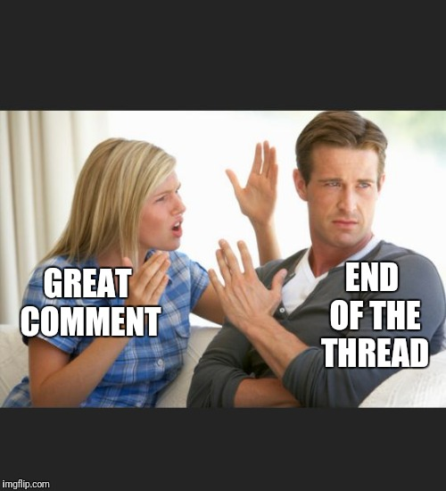 End of the Thread Week | March 7-13 | A BeyondTheComments Event |  END OF THE THREAD; GREAT COMMENT | image tagged in argue,endofthread,beyondthecomments,palringo,btc | made w/ Imgflip meme maker