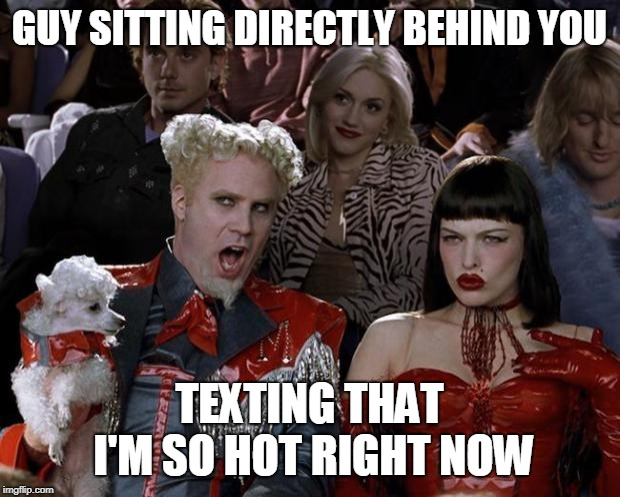 Mugatu So Hot Right Now Meme |  GUY SITTING DIRECTLY BEHIND YOU; TEXTING THAT I'M SO HOT RIGHT NOW | image tagged in memes,mugatu so hot right now | made w/ Imgflip meme maker