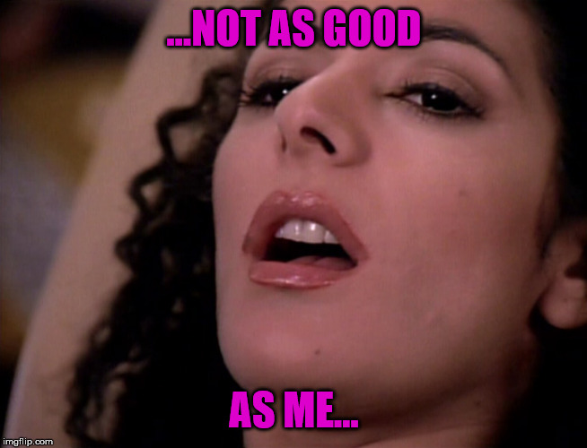 Deanna Troi  | ...NOT AS GOOD AS ME... | image tagged in deanna troi | made w/ Imgflip meme maker